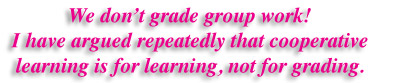 We don't grade work! I have argued repeatedly that cooperative learning is for learning, not grading.